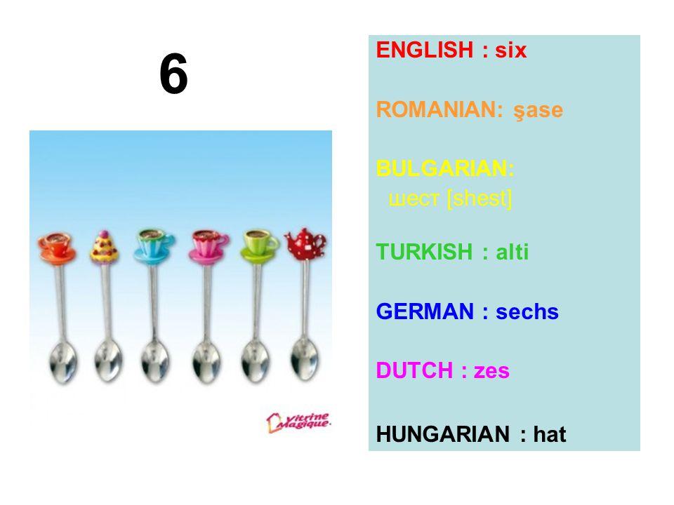 6 ENGLISH : six ROMANIAN: şase BULGARIAN: шест [shest] TURKISH : alti